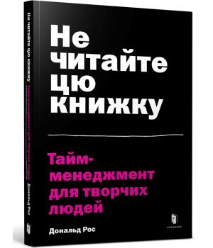 Не читайте цю книжку. Тайм-менеджмент для творчих людей | Дональд Рос