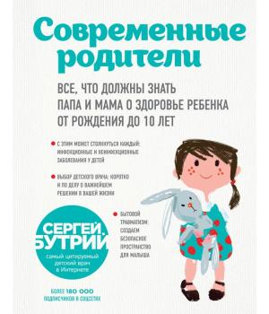 Современные родители. Все, что должны знать папа и мама о здоровье ребенка от рождения до 10 лет   Сергей Бутрий