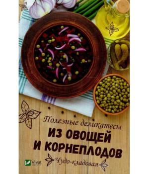 Чудо-кладовая Полезные деликатесы из овощей и корнеплодов | Баранова А.И.
