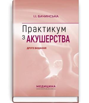 Практикум з акушерства: навчальний посібник. Друге видання   Бачинська І.І.