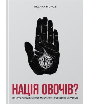 Нація овочів? Як інформація змінює мислення і поведінку українців   Оксана Мороз