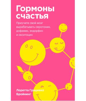 Гормоны счастья. Приучите свой мозг вырабатывать серотонин,  дофамин, эндорфин и окситоцин | Лоретта Грациано Бройнинг